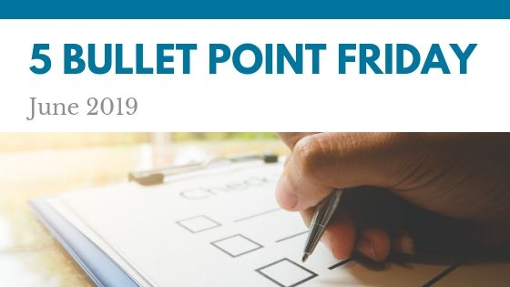 June 2019– 5 Bullet Point Friday